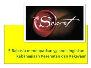 5  Rahasia mendapatkan yg anda inginkan  :  K ebahagiaan K esehatan dan Kekayaan