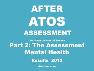 AFTER ATOS ASSESSMENT CUSTOMER FEEDBACK  SURVEY Part 2: The Assessment Mental Health Results  2012