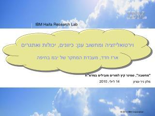 וירטואליזציה ומחשוב ענן: כיוונים, יכולות ואתגרים ארז חדד, מעבדת המחקר של יבמ בחיפה