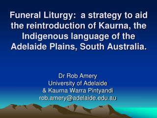 Dr Rob Amery University of Adelaide  & Kaurna Warra Pintyandi rob.amery@adelaide.au