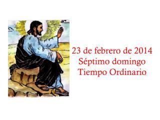 23 de febrero de 2014 Séptimo domingo  Tiempo Ordinario