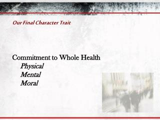 Our Final Character Trait Commitment to Whole Health Physical Mental Moral