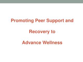Promoting Peer Support and Recovery to  Advance Wellness