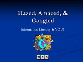 Dazed, Amazed, & Googled