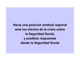 Hacia una posición sindical regional  ante los efectos de la crisis sobre  la Seguridad Social,