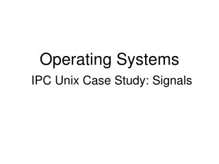Operating Systems IPC Unix Case Study: Signals