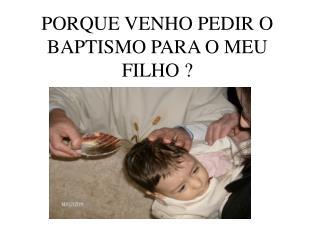 PORQUE VENHO PEDIR O BAPTISMO PARA O MEU FILHO ?