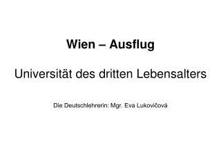 Wien – Ausflug Universität des dritten Lebensalters Die Deutschlehrerin: Mgr. Eva Lukovičová