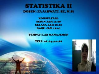 STATISTIKA II DOSEN: FAJARWATI, SE, M.Si KONSULTASI: SENIN JAM 12.00 SELASA JAM 12.00