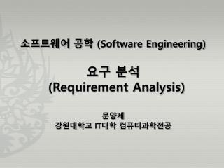 소프트웨어 공학  (Software Engineering ) 요구 분석 (Requirement Analysis) 문양세 강원대학교  IT 대학  컴퓨터과학전공