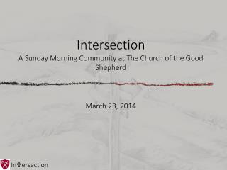 Intersection A Sunday Morning Community at The Church of the Good Shepherd March 23, 2014