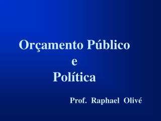 Orçamento Público e Política  Prof.  Raphael Olivé