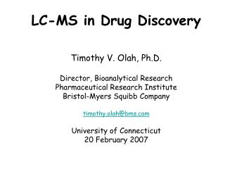 LC-MS in Drug Discovery    Timothy V. Olah, Ph.D.   Director, Bioanalytical Research Pharmaceutical Research Institute B