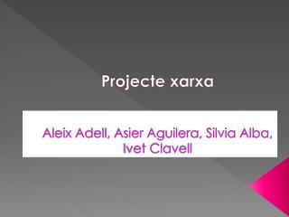 Projecte xarxa Aleix Adell, Asier Aguilera, Silvia Alba, Ivet Clavell