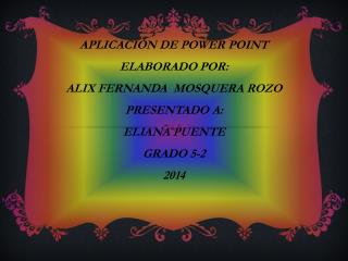 APLICACIÓN DE POWER POINT ELABORADO POR: ALIX FERNANDA  MOSQUERA ROZO PRESENTADO A: ELIANA PUENTE