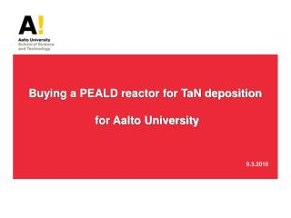 Buying a PEALD reactor for TaN deposition  for Aalto University 							             9.3.2010