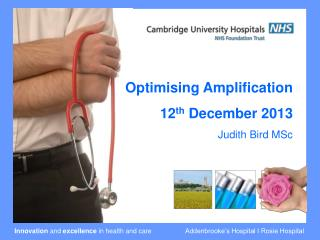 Optimising Amplification 12 th  December 2013 Judith Bird MSc