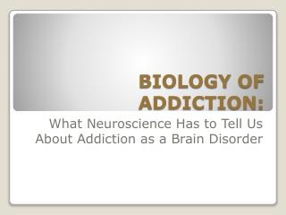 BIOLOGY OF ADDICTION: