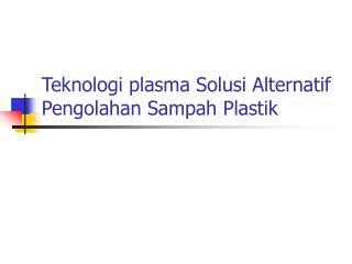 Teknologi plasma Solusi Alternatif Pengolahan Sampah Plastik