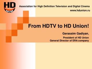 From HDTV to HD Union! Gerassim Gadiyan , President of HD Union General Director of ERA company