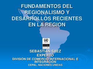 FUNDAMENTOS DEL REGIONALISMO Y DESARROLLOS RECIENTES EN LA REGION