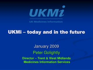 UKMi – today and in the future January 2009 Peter Golightly