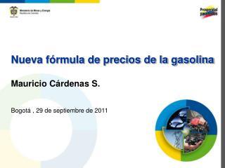 Nueva fórmula de precios de la gasolina Mauricio Cárdenas S. Bogotá , 29 de septiembre de 2011