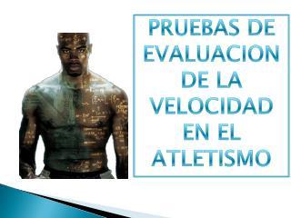 PRUEBAS DE EVALUACION DE LA VELOCIDAD EN EL ATLETISMO