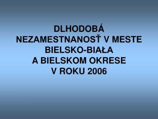 D LHODOBÁ NEZAMESTNANOSŤ V  ME ST E BIELSKO-BIAŁA A  BIELSK O M  OKRESE V  ROKU 2006