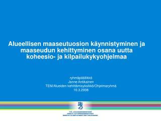 ryhmäpäällikkö Janne Antikainen TEM/Alueiden kehittämisyksikkö/Ohjelmaryhmä 10.3.2008