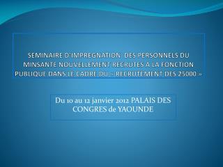 Du 10 au 12 janvier 2012 PALAIS DES CONGRES de YAOUNDE