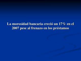 La morosidad bancaria creció un 17% en el 2007 pese al frenazo en los préstamos