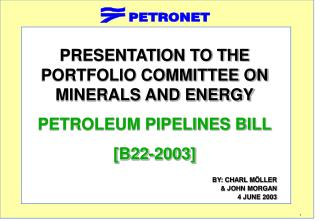 PRESENTATION TO THE PORTFOLIO COMMITTEE ON MINERALS AND ENERGY PETROLEUM PIPELINES BILL [B22-2003]   BY: CHARL M LLER  J