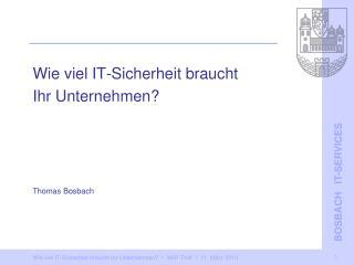 Wie viel IT-Sicherheit braucht  Ihr Unternehmen? Thomas Bosbach