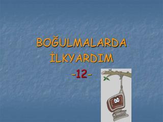 BOĞULMALARDA İLKYARDIM - 12 -