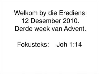 Welkom by die Erediens  12 Desember 2010.  Derde week van Advent.  Fokusteks:	Joh 1:14