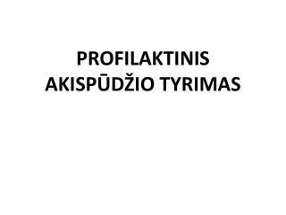 PROFILAKTINI S  AKISPŪDŽIO TYRIM AS