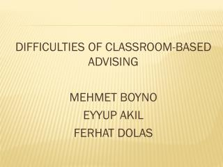 DIFFICULTIES OF CLASSROOM-BASED ADVISING MEHMET BOYNO EYYUP AKIL FERHAT DOLAS