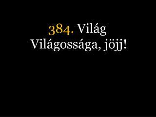 384.  Világ Világossága, jöjj!