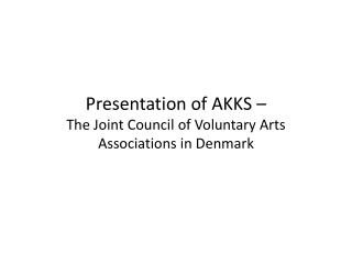 Presentation of AKKS –  The Joint  Council  of  Voluntary Arts  Associations in Denmark