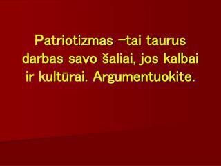 Patriotizmas -tai taurus darbas savo  šaliai, jos kalbai ir kultūrai. Argumentuokite.