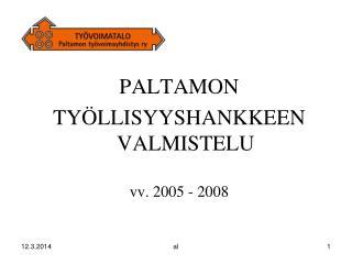 PALTAMON TY LLISYYSHANKKEEN VALMISTELU  vv. 2005 - 2008