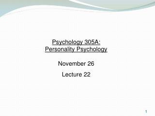 Psychology 305A:  Personality Psychology November 26 Lecture 22