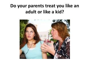 Do your parents treat you like an adult or like a kid?