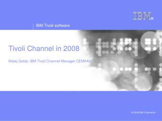 Tivoli Channel in 2008 Matej Golob, IBM Tivoli Channel Manager CEMAAS