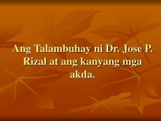 Ang Talambuhay ni Dr. Jose P. Rizal at ang kanyang mga akda.
