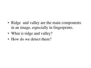 Ridge  and valley are the main components in an image, especially in fingerprints.