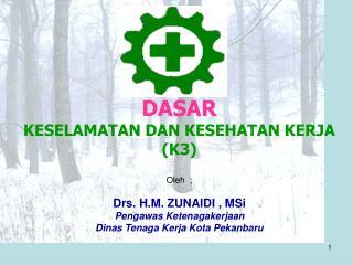 DASAR KESELAMATAN DAN KESEHATAN KERJA (K3) Oleh  ; Drs. H.M. ZUNAIDI , MSi