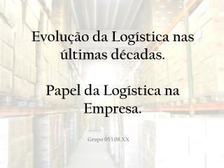 Evolu��o da Log�stica nas �ltimas d�cadas. Papel da Log�stica na Empresa.
