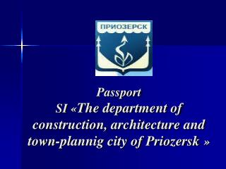 Passport SI  « The department of construction, architecture and town-plannig city of Priozersk »